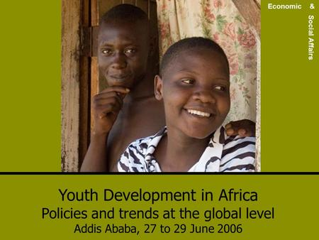 Youth Development in Africa Policies and trends at the global level Addis Ababa, 27 to 29 June 2006 Economic & Social Affairs.