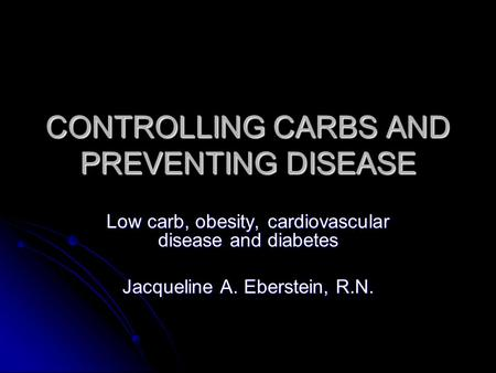 CONTROLLING CARBS AND PREVENTING DISEASE Low carb, obesity, cardiovascular disease and diabetes Jacqueline A. Eberstein, R.N.