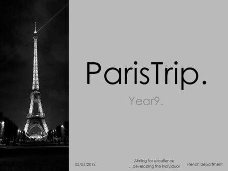 ParisTrip. Year9. French department Aiming for excellence …developing the individual 02/05/2012.