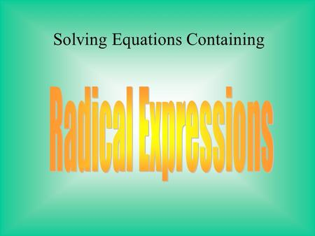 Solving Equations Containing To solve an equation with a radical expression, you need to isolate the variable on one side of the equation. Factored out.
