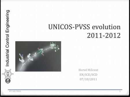 Industrial Control Engineering UNICOS-PVSS evolution 2011-2012 Hervé Milcent EN/ICE/SCD 07/10/2011 1.