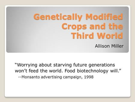 "Genetically Modified Crops and the Third World Allison Miller ""Worrying about starving future generations won't feed the world. Food biotechnology will."""