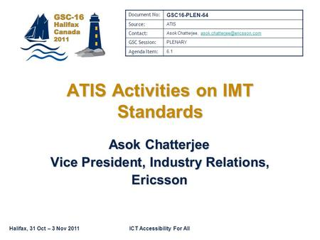 Halifax, 31 Oct – 3 Nov 2011ICT Accessibility For All Asok Chatterjee Vice President, Industry Relations, Ericsson ATIS Activities on IMT Standards Document.
