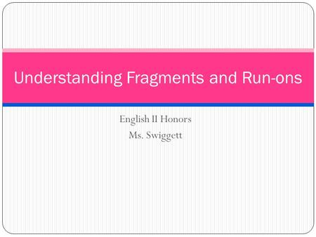 English II Honors Ms. Swiggett Understanding Fragments and Run-ons.