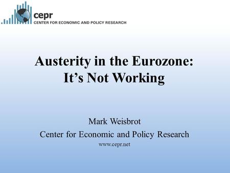 Austerity in the Eurozone: It's Not Working Mark Weisbrot Center for Economic and Policy Research www.cepr.net.