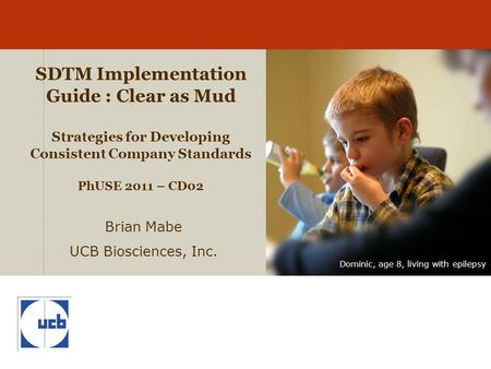 Dominic, age 8, living with epilepsy SDTM Implementation Guide : Clear as Mud Strategies for Developing Consistent Company Standards PhUSE 2011 – CD02.
