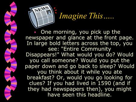 Imagine This…..  One morning, you pick up the newspaper and glance at the front page. In large bold letters across the top, you see: Entire Community.