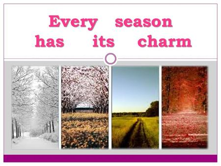 Every season has its charm. True or False? T r u e o r F a l s e ? ? !