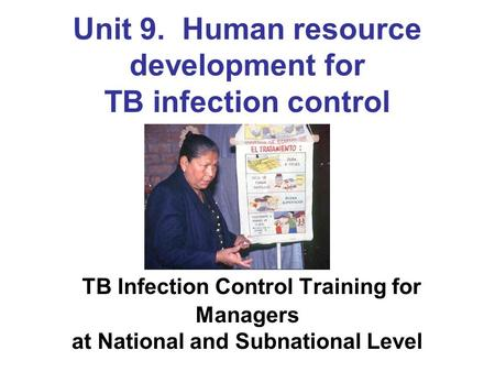 Unit 9. Human resource development for TB infection control TB Infection Control Training for Managers at National and Subnational Level.