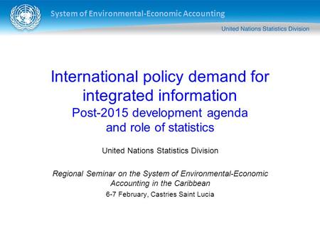 System of Environmental-Economic Accounting International policy demand for integrated information Post-2015 development agenda and role of statistics.