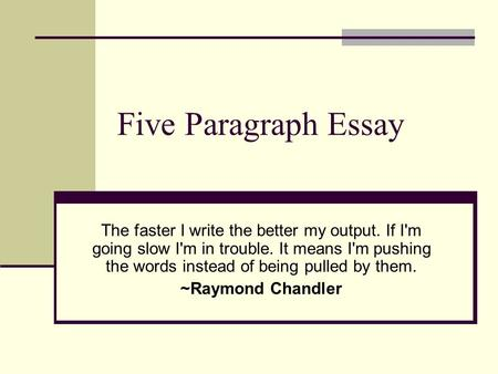Five Paragraph Essay The faster I write the better my output. If I'm going slow I'm in trouble. It means I'm pushing the words instead of being pulled.