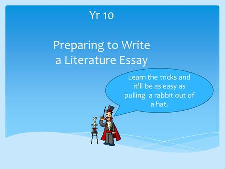 Yr 10 Preparing to Write a Literature Essay Learn the tricks and it'll be as easy as pulling a rabbit out of a hat.