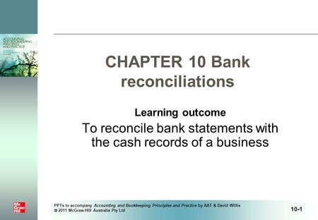 PPTs to accompany Accounting and Bookkeeping Principles and Practice by AAT & David Willis  2011 McGraw-Hill Australia Pty Ltd CHAPTER 10 Bank reconciliations.