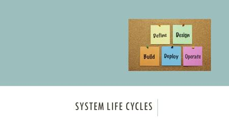 SYSTEM LIFE CYCLES. OBJECTIVES o Be able to describe the stages of development of a hardware/software system. o Know what the different stages of the.