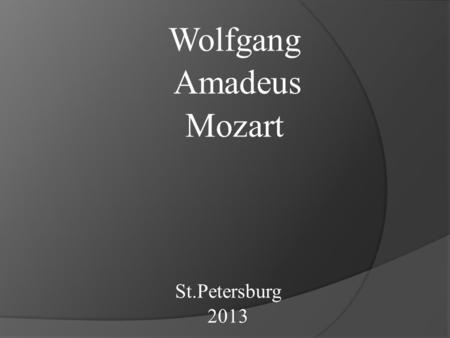 Wolfgang Amadeus Mozart St.Petersburg 2013 Wolfgang Amadeus Mozart was born on the 27th of January, 1756 in Zaltzburg. His musical abilities displayed.