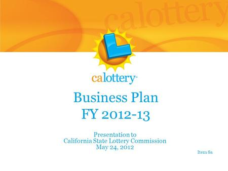 Business Plan FY 2012-13 Presentation to California State Lottery Commission May 24, 2012 Item 8a.