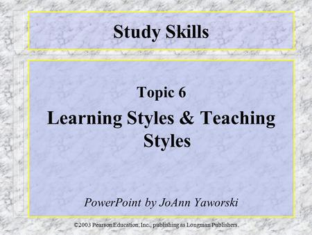 ©2003 Pearson Education, Inc., publishing as Longman Publishers. Study Skills Topic 6 Learning Styles & Teaching Styles PowerPoint by JoAnn Yaworski.