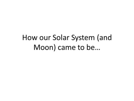 How our Solar System (and Moon) came to be…. Learning Objectives Be able to explain – How our solar system and moon came to be.