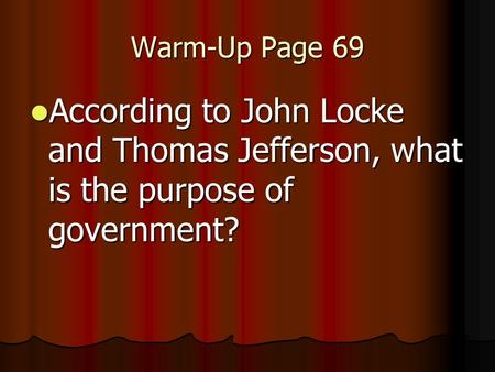 Warm-Up Page 69 According to John Locke and Thomas Jefferson, what is the purpose of government? According to John Locke and Thomas Jefferson, what is.