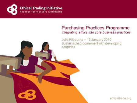 Ethicaltrade.org Purchasing Practices Programme integrating ethics into core business practices Julia Kilbourne -- 13 January 2010 Sustainable procurement.