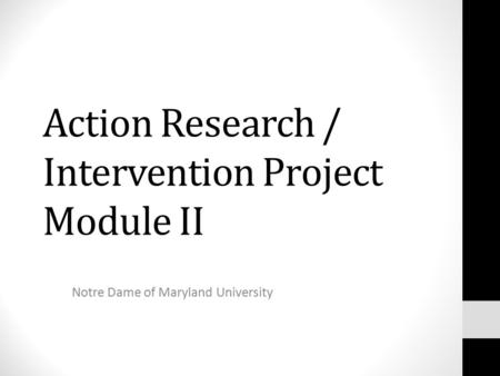 Action Research / Intervention Project Module II Notre Dame of Maryland University.