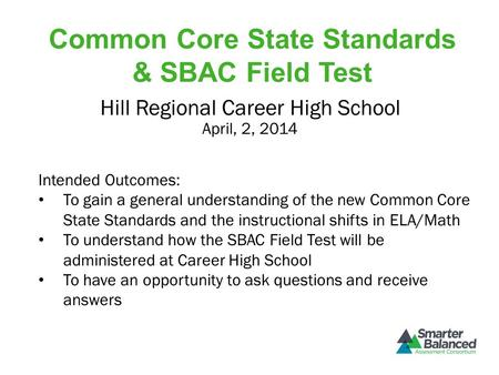 Common Core State Standards & SBAC Field Test April, 2, 2014 Hill Regional Career High School Intended Outcomes: To gain a general understanding of the.