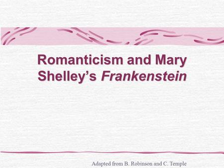 Romanticism and Mary Shelley's Frankenstein Adapted from B. Robinson and C. Temple.