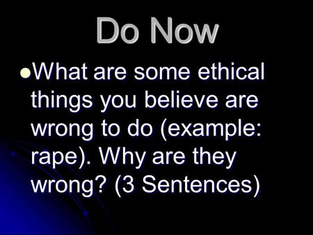 Do Now What are some ethical things you believe are wrong to do (example: rape). Why are they wrong? (3 Sentences) What are some ethical things you believe.