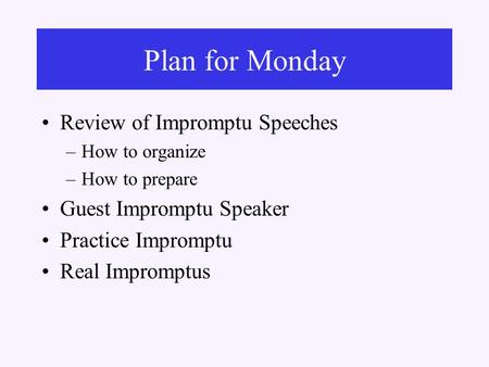 Review of Impromptu Speeches –How to organize –How to prepare Guest Impromptu Speaker Practice Impromptu Real Impromptus Plan for Monday.