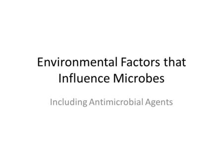 Environmental Factors that Influence Microbes Including Antimicrobial Agents.