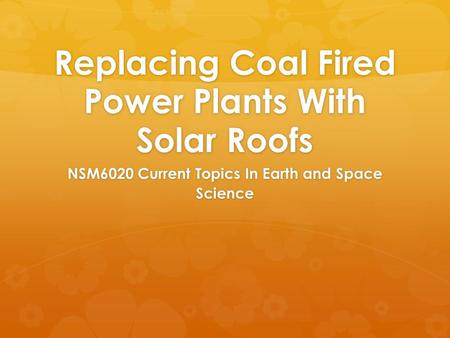 Replacing Coal Fired Power Plants With Solar Roofs NSM6020 Current Topics In Earth and Space Science.