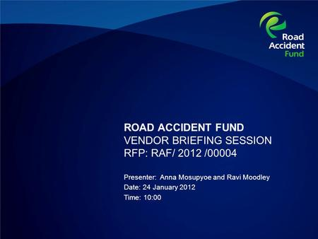 ROAD ACCIDENT FUND VENDOR BRIEFING SESSION RFP: RAF/ 2012 /00004 Presenter: Anna Mosupyoe and Ravi Moodley Date: 24 January 2012 Time: 10:00.