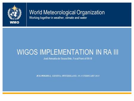 World Meteorological Organization Working together in weather, climate and water WIGOS IMPLEMENTATION IN RA III José Arimatéa de Sousa Brito, Focal Point.