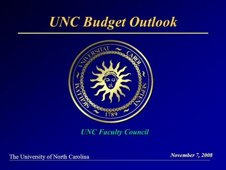 UNC Budget Outlook November 7, 2008 The University of North Carolina UNC Faculty Council.