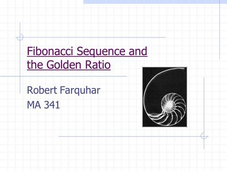 Fibonacci Sequence and the Golden Ratio Robert Farquhar MA 341.