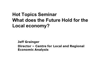 Hot Topics Seminar What does the Future Hold for the Local economy? Jeff Grainger Director – Centre for Local and Regional Economic Analysis.