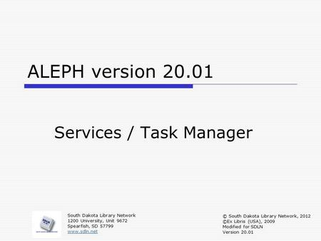 ALEPH version 20.01 Services / Task Manager South Dakota Library Network 1200 University, Unit 9672 Spearfish, SD 57799 www.sdln.net © South Dakota Library.