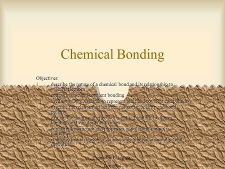 Created by C. Ippolito Dec 2006 Chemical Bonding Objectives: 1.describe the nature of a chemical bond and its relationship to valence electrons 2.compare.