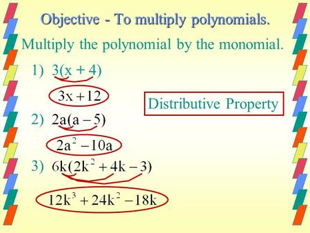 Objective - To multiply polynomials. Multiply the polynomial by the monomial. 1) 3(x + 4) 2) 3) Distributive Property.