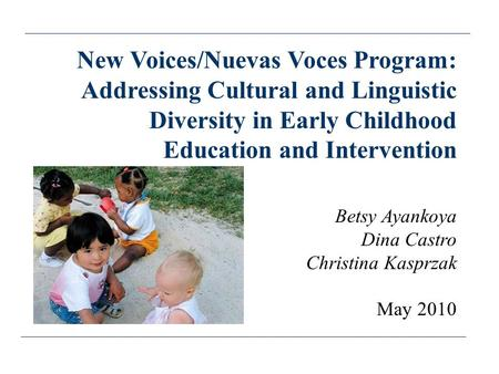 New Voices/Nuevas Voces Program: Addressing Cultural and Linguistic Diversity in Early Childhood Education and Intervention Betsy Ayankoya Dina Castro.