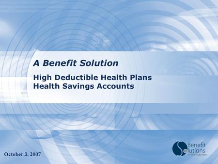 High Deductible Health Plans Health Savings Accounts A Benefit Solution October 3, 2007.