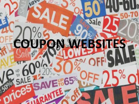 "COUPON WEBSITES. Also called, ""Deal of the day"" sites Have become extremely popular in the last 2- 3 years As internet access became common place these."