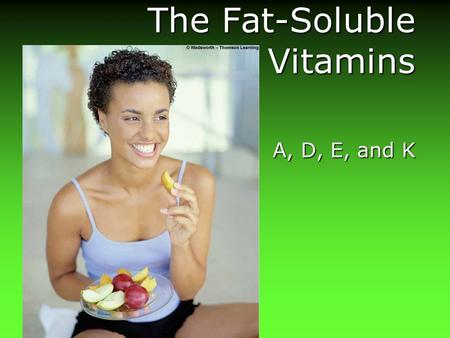 The Fat-Soluble <strong>Vitamins</strong> A, D, E, and K The Fat-Soluble <strong>Vitamins</strong>.