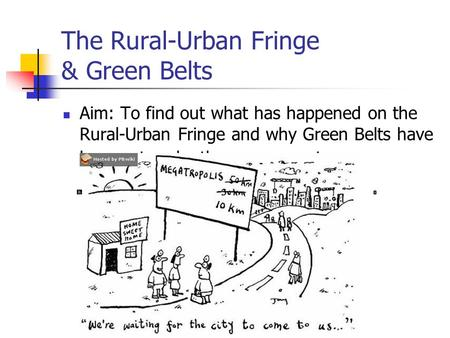 The Rural-Urban Fringe & Green Belts Aim: To find out what has happened on the Rural-Urban Fringe and why Green Belts have been set up by the government.