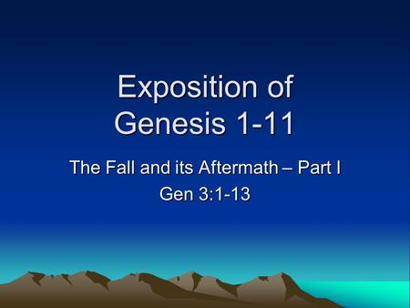 Exposition of Genesis 1-11 The Fall and its Aftermath – Part I Gen 3:1-13.