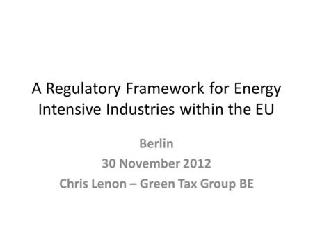 A Regulatory Framework for Energy Intensive Industries within the EU Berlin 30 November 2012 Chris Lenon – Green Tax Group BE.