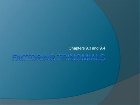 Chapters 9.3 and 9.4 Factoring Trinomials.