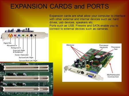EXPANSION CARDS and PORTS Expansion cards are what allow your computer to interface with other external and internal devices such as: hard drives, usb.