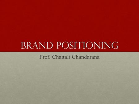 BRAND POSITIONING Prof. Chaitali Chandarana. MeANING A brand can hope at best to occupy such a position as a tenant, for periods that will vary according.