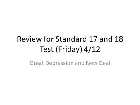Review for Standard 17 and 18 Test (Friday) 4/12 Great Depression and New Deal.